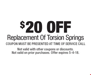 $20 OFF Replacement Of Torsion Springs. COUPON MUST BE PRESENTED AT TIME OF SERVICE CALL. Not valid with other coupons or discounts. Not valid on prior purchases. Offer expires 5-4-18.