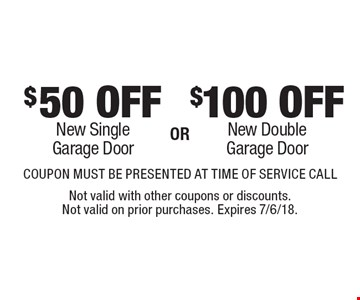 $100 OFF New Double Garage Door. $50 OFF New Single Garage Door. COUPON MUST BE PRESENTED AT TIME OF SERVICE CALL. Not valid with other coupons or discounts. Not valid on prior purchases. Expires 7/6/18.