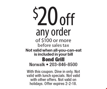 $20 off any order of $100 or more. Before sales tax. Not valid when all-you-can-eat is included in your bill. With this coupon. Dine in only. Not valid with lunch specials. Not valid with other offers. Not valid on holidays. Offer expires 2-2-18.