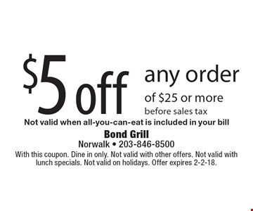 $5 off any order of $25 or more. Before sales tax. Not valid when all-you-can-eat is included in your bill. With this coupon. Dine in only. Not valid with other offers. Not valid with lunch specials. Not valid on holidays. Offer expires 2-2-18.