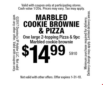 MARBLED COOKIE BROWNIE & PIZZA $14.99 - One large 2-topping Pizza & 9 pc Marbled cookie brownie. Not valid with other offers. Offer expires 1-31-18.