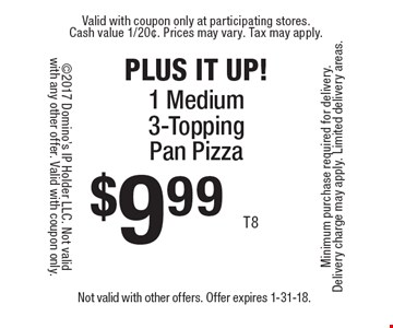 PLUS IT UP! $9.99 1 Medium 3-Topping Pan Pizza. Not valid with other offers. Offer expires 1-31-18.