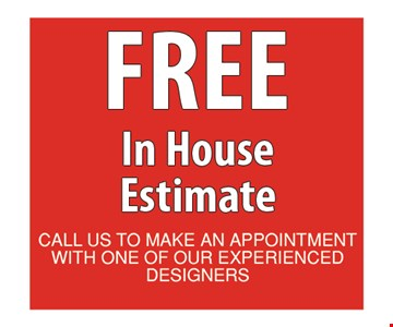 Free In House Estimate. Call us to make an appointment with one of our experienced designers. Offer expires 11/9/18.