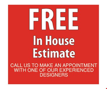 Free in house estimate. Call us to make an appointment with one of our experienced designers.