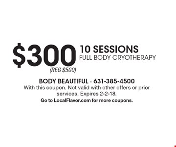 $300 10 SESSIONS FULL BODY CRYOTHERAPY. With this coupon. Not valid with other offers or prior services. Expires 2-2-18. Go to LocalFlavor.com for more coupons.