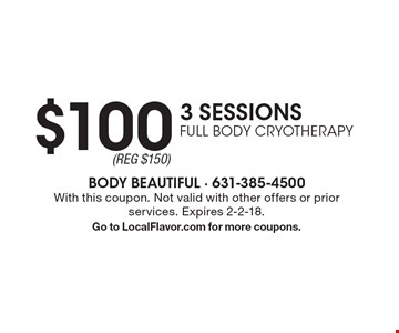 $100 3 SESSIONS FULL BODY CRYOTHERAPY. With this coupon. Not valid with other offers or prior services. Expires 2-2-18. Go to LocalFlavor.com for more coupons.