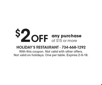 $2 Off any purchase of $15 or more. With this coupon. Not valid with other offers. Not valid on holidays. One per table. Expires 2-9-18.