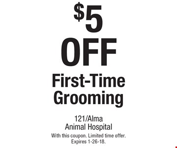 $5 OFF First-Time Grooming. With this coupon. Limited time offer. Expires 1-26-18.