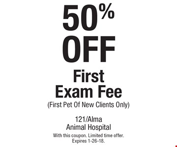 50% OFF First Exam Fee (First Pet Of New Clients Only). With this coupon. Limited time offer. Expires 1-26-18.