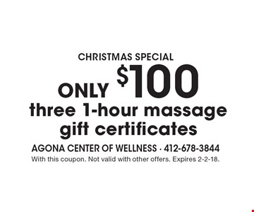 CHRISTMAS SPECIAL ONLY $100 three 1-hour massage gift certificates. With this coupon. Not valid with other offers. Expires 2-2-18.