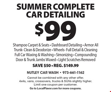 $99 sUMMER Complete Car Detailing Shampoo Carpet & Seats - Dashboard Detailing - Armor All Trunk - Clean & Deodorize - Wheels- Full Detail & Cleaning Full Car Waxing & Washing - Simonizing - Compounding Door & Trunk Jambs Waxed - Light Scratches Removed Save $50 - Reg. $149.99. Cannot be combined with any other offer. 4x4s, vans, crossovers, trucks & SUVs slightly higher. Limit one coupon per customer. Go to LocalFlavor.com for more coupons.