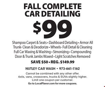 $99 Fall Complete Car Detailing. Shampoo Carpet & Seats, Dashboard Detailing, Armor All Trunk, Clean & Deodorize, Wheels, Full Detail & Cleaning, Full Car Waxing & Washing, Simonizing, Compounding Door & Trunk Jambs Waxed, Light Scratches Removed. Save $50. Reg. $149.99. Cannot be combined with any other offer. 4x4s, vans, crossovers, trucks & SUVs slightly higher. Limit one coupon per customer. Go to LocalFlavor.com for more coupons.