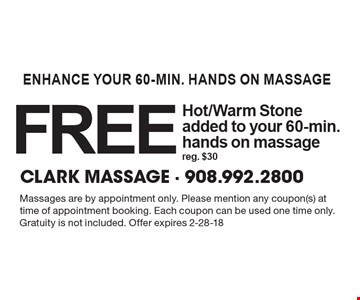 enhance your 60-min. hands on massage free Hot/Warm Stone added to your 60-min.hands on massagereg. $30. Massages are by appointment only. Please mention any coupon(s) at time of appointment booking. Each coupon can be used one time only. Gratuity is not included. Offer expires 2-28-18