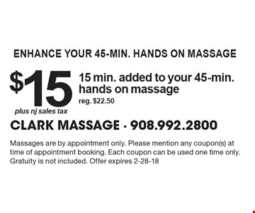 enhance your 45-min. hands on massage $15 plus nj sales tax 15 min. added to your 45-min. hands on massage reg. $22.50 . Massages are by appointment only. Please mention any coupon(s) at time of appointment booking. Each coupon can be used one time only. Gratuity is not included. Offer expires 2-28-18