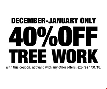 December-January only 40% OFF TREE WORK. with this coupon. not valid with any other offers. expires 1/31/18.