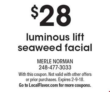 $28 luminous lift seaweed facial. With this coupon. Not valid with other offers or prior purchases. Expires 2-9-18. Go to LocalFlavor.com for more coupons.