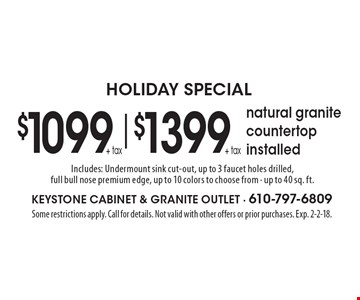 Holiday Special $1099 + tax & $1399 + tax natural granite countertop installed. Includes: Undermount sink cut-out, up to 3 faucet holes drilled, full bull nose premium edge, up to 10 colors to choose from - up to 40 sq. ft.. Some restrictions apply. Call for details. Not valid with other offers or prior purchases. Exp. 2-2-18.