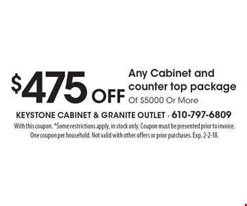 $475 Off Any Cabinet and counter top package Of $5000 Or More. With this coupon. *Some restrictions apply, in stock only. Coupon must be presented prior to invoice. One coupon per household. Not valid with other offers or prior purchases. Exp. 2-2-18.