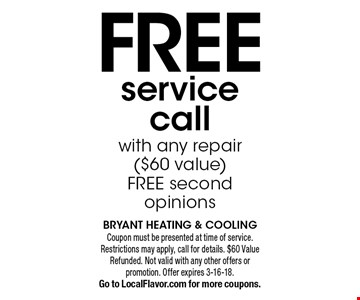 Free service call with any repair ($60 value) free second opinions. Coupon must be presented at time of service. Restrictions may apply, call for details. $60 Value Refunded. Not valid with any other offers or promotion. Offer expires 3-16-18. Go to LocalFlavor.com for more coupons.