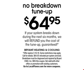 $64.95 no breakdown tune-up. If your system breaks down during the next six months, we will refund you the cost of the tune-up, guaranteed!*. *Offer expires 3-16-18. Some restrictions may apply. Call for details. $64.95 refunded per system serviced. Breakdown must be diagnosed and repaired by Bryant HVAC, Inc. With this coupon. Not valid with other offers or promotion with existing customers. Go to LocalFlavor.com for more coupons.