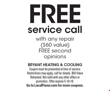 Free service call with any repair ($60 value) free second opinions. Coupon must be presented at time of service. Restrictions may apply, call for details. $60 Value Refunded. Not valid with any other offers or promotion. Offer expires 5-18-18. Go to LocalFlavor.com for more coupons.