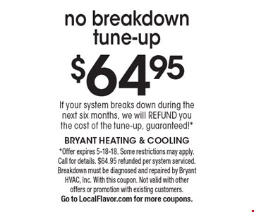 $64.95 no breakdown tune-up If your system breaks down during the next six months, we will refund you the cost of the tune-up, guaranteed!*. *Offer expires 5-18-18. Some restrictions may apply. Call for details. $64.95 refunded per system serviced. Breakdown must be diagnosed and repaired by Bryant HVAC, Inc. With this coupon. Not valid with other offers or promotion with existing customers. Go to LocalFlavor.com for more coupons.
