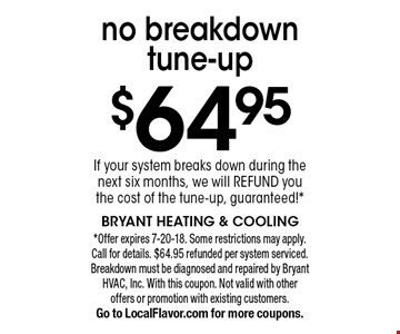 $64.95 no breakdown tune-up. If your system breaks down during the next six months, we will refund you the cost of the tune-up, guaranteed! Offer expires 7-20-18. Some restrictions may apply. Call for details. $64.95 refunded per system serviced. Breakdown must be diagnosed and repaired by Bryant HVAC, Inc. With this coupon. Not valid with other offers or promotion with existing customers. Go to LocalFlavor.com for more coupons.