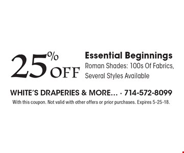 25% OFF Essential Beginnings. Roman Shades: 100s Of Fabrics, Several Styles Available. With this coupon. Not valid with other offers or prior purchases. Expires 5-25-18.