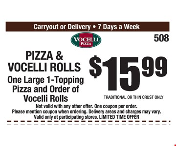 Pizza & Vocelli Rolls $15.99 One lare 1-topping pizza and order of Vocelli rolls. ot valid with any other offer. One coupon per order. Please mention coupon when ordering. Delivery areas and charges may vary. Valid only at participating store. Limited time offer.