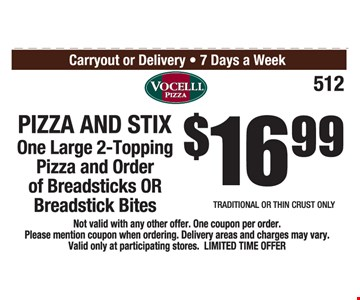 Pizza and Stix $16.99. One large 2-topping pizza and order of breadsticks OR breadstick bites. Not valid with any other offer. One coupon per order. Please mention coupon when ordering. Delivery areas and charges may vary. Valid only at participating stores. Limited time offer.