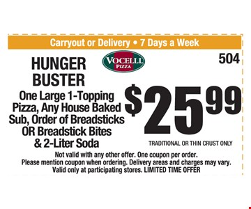$25.99 Hungry Buster. One Large 1-Topping pizza, any house baked sub, order of breadsticks OR breadstick bites & 2-liter soda. Traditional or thin crust only. Not valid with any other offer. One coupon per order. Please mention coupon when ordering. Delivery areas and charges may vary. Valid only at participating stores. LIMITED TIME OFFER. Expires 1-25-19.