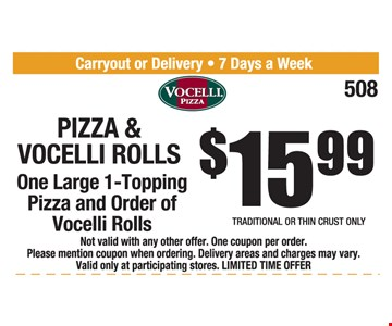 $15.99 Pizza & Vocelli Rolls. One Large 1-topping pizza and order of Vocelli rolls. Traditional or thin crust only. Not valid with any other offer. One coupon per order. Please mention coupon when ordering. Delivery areas and charges may vary. Valid only at participating stores. LIMITED TIME OFFER. Expires 1-25-19.