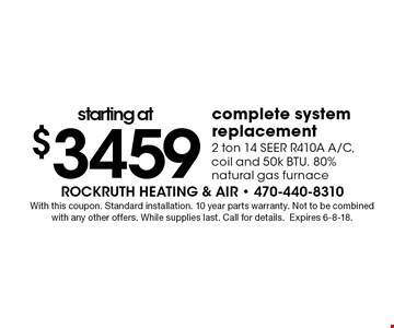 starting at $3459 complete system replacement 2 ton 14 SEER R410A A/C, coil and 50k BTU. 80% natural gas furnace. With this coupon. Standard installation. 10 year parts warranty. Not to be combined with any other offers. While supplies last. Call for details.Expires 6-8-18.