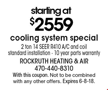 starting at $2559 cooling system special 2 ton 14 SEER R410 A/C and coil standard installation. 10 year parts warranty. With this coupon. Not to be combined with any other offers. Expires 6-8-18.