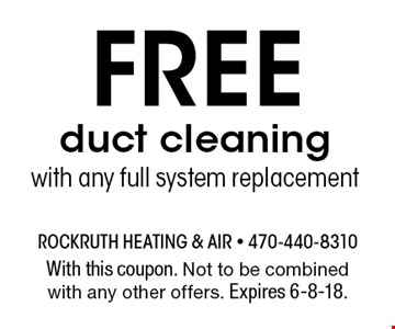 FREE duct cleaning with any full system replacement. With this coupon. Not to be combined with any other offers. Expires 6-8-18.