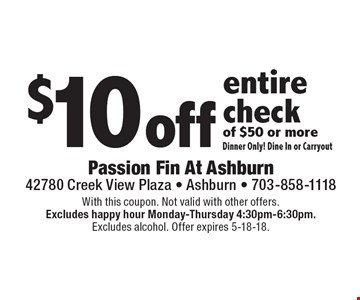 $10 off entire check of $50 or more. Dinner Only! Dine In or Carryout. With this coupon. Not valid with other offers. Excludes happy hour Monday-Thursday 4:30pm-6:30pm. Excludes alcohol. Offer expires 5-18-18.