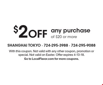 $2 Off any purchase of $20 or more. With this coupon. Not valid with any other coupon, promotion or special. Not valid on Easter. Offer expires 4-13-18. Go to LocalFlavor.com for more coupons.