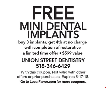 FREE MINI DENTAL IMPLANTS: buy 3 implants, get 4th at no charge with completion of restorative a limited time offer - $599 value. With this coupon. Not valid with other offers or prior purchases. Expires 8-17-18. Go to LocalFlavor.com for more coupons.