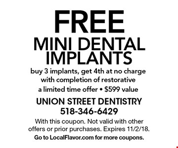FREE MINI DENTAL IMPLANTS. Buy 3 implants, get 4th at no charge with completion of restorative a limited time offer - $599 value. With this coupon. Not valid with other offers or prior purchases. Expires 11/2/18. Go to LocalFlavor.com for more coupons.