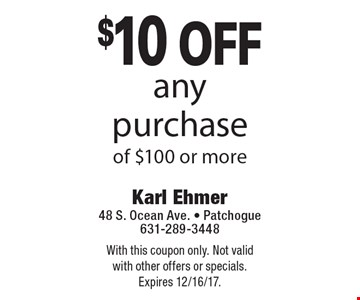 $10 off any purchase of $100 or more. With this coupon only. Not valid with other offers or specials. Expires 12/16/17.