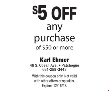 $5 off any purchase of $50 or more. With this coupon only. Not valid with other offers or specials. Expires 12/16/17.