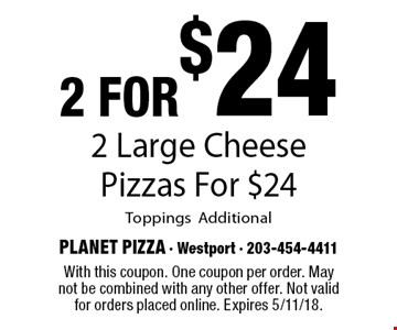 2 for$24 2 Large Cheese Pizzas For $24 ToppingsAdditional. With this coupon. One coupon per order. May not be combined with any other offer. Not valid for orders placed online. Expires 5/11/18.