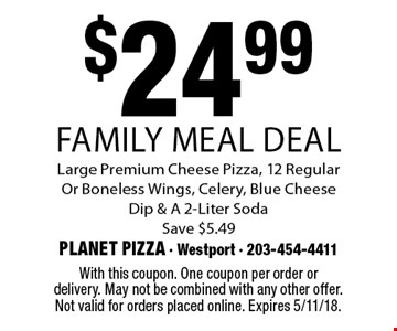 $24.99 Family Meal Deal Large Premium Cheese Pizza, 12 Regular Or Boneless Wings, Celery, Blue Cheese Dip & A 2-Liter Soda Save $5.49. With this coupon. One coupon per order or delivery. May not be combined with any other offer. Not valid for orders placed online. Expires 5/11/18.