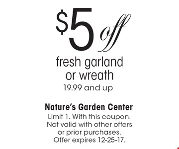 $5 off fresh garland or wreath 19.99 and up. Limit 1. With this coupon. Not valid with other offers or prior purchases. Offer expires 12-25-17.