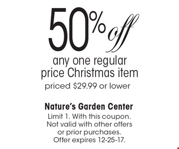 50% off any one regular price Christmas item. Priced $29.99 or lower. Limit 1. With this coupon. Not valid with other offers or prior purchases. Offer expires 12-25-17.