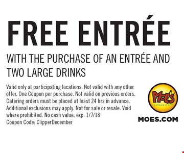 FREE ENTREE WITH THE PURCHASE OF AN ENTREE AND TWO LARGE DRINKS. Valid only at participating locations. Not valid with any other offer. One Coupon per purchase. Not valid on previous orders. Catering orders must be placed at least 24 hrs in advance. Additional exclusions may apply. Not for sale or resale. Void where prohibited. No cash value. exp: 1/7/18 Coupon Code: ClipperDecember