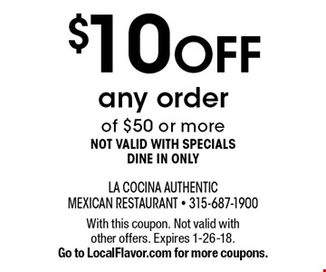$10 OFF any order of $50 or more. Not valid with specials. Dine in only. With this coupon. Not valid with other offers. Expires 1-26-18. Go to LocalFlavor.com for more coupons.