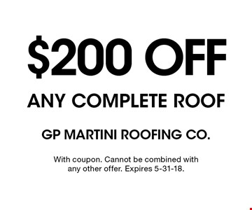 $200 OFF ANY COMPLETE ROOF. With coupon. Cannot be combined with any other offer. Expires 5-31-18.