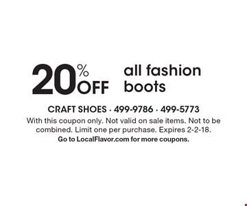 20% Off all fashion boots. With this coupon only. Not valid on sale items. Not to be combined. Limit one per purchase. Expires 2-2-18.Go to LocalFlavor.com for more coupons.