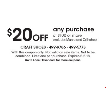 $20 Off any purchase of $100 or more excludes Munro and Orthaheel. With this coupon only. Not valid on sale items. Not to be combined. Limit one per purchase. Expires 2-2-18.Go to LocalFlavor.com for more coupons.
